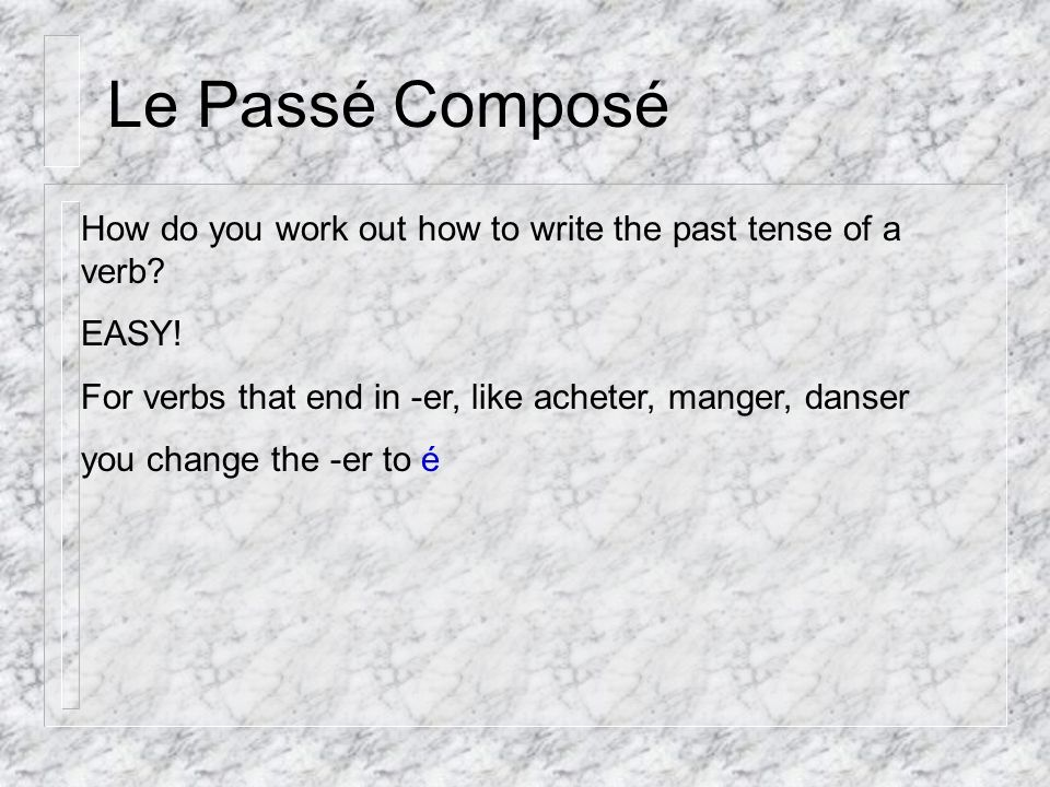 Le Passé Composé How do you work out how to write the past tense of a verb.
