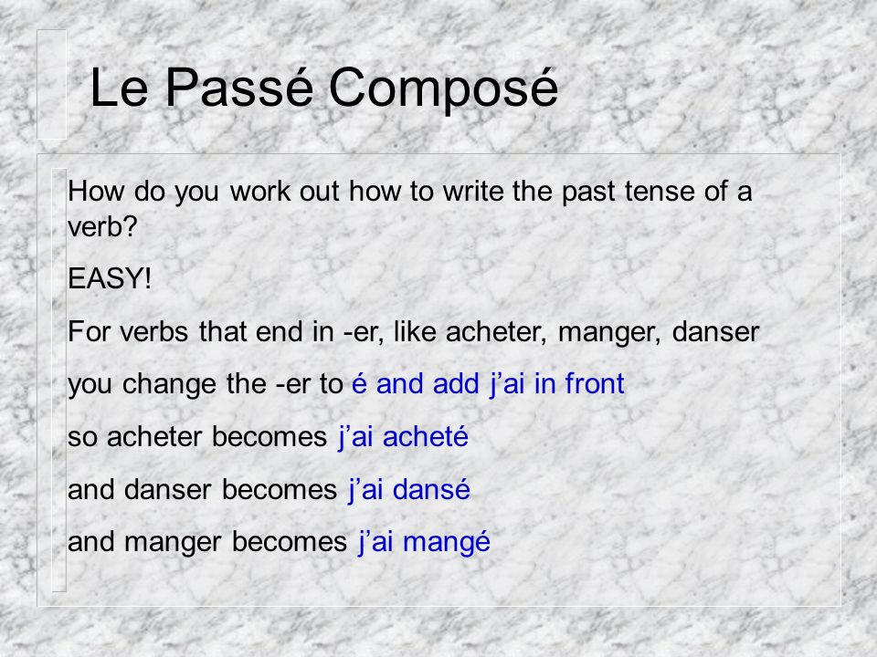 Le Passé Composé How do you work out how to write the past tense of a verb? EASY! For verbs that end in -er, like acheter, manger, danser you change t