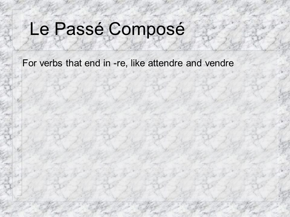 Le Passé Composé For verbs that end in -re, like attendre and vendre