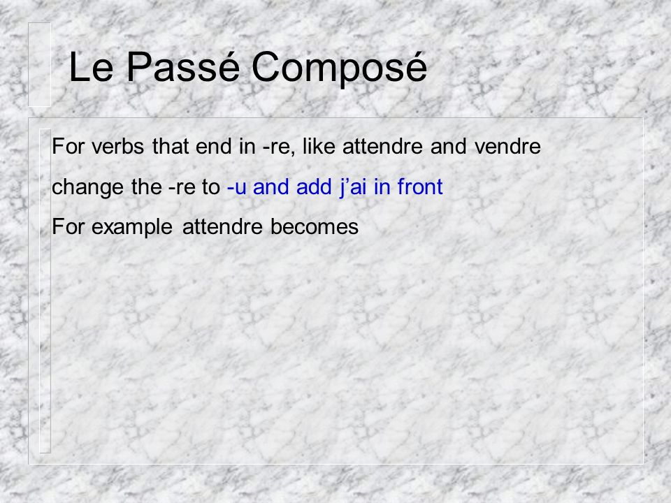 Le Passé Composé For verbs that end in -re, like attendre and vendre change the -re to -u and add jai in front For example attendre becomes