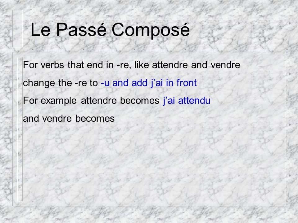 Le Passé Composé For verbs that end in -re, like attendre and vendre change the -re to -u and add jai in front For example attendre becomes jai attendu and vendre becomes