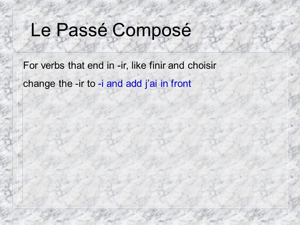 Le Passé Composé For verbs that end in -ir, like finir and choisir change the -ir to -i and add jai in front