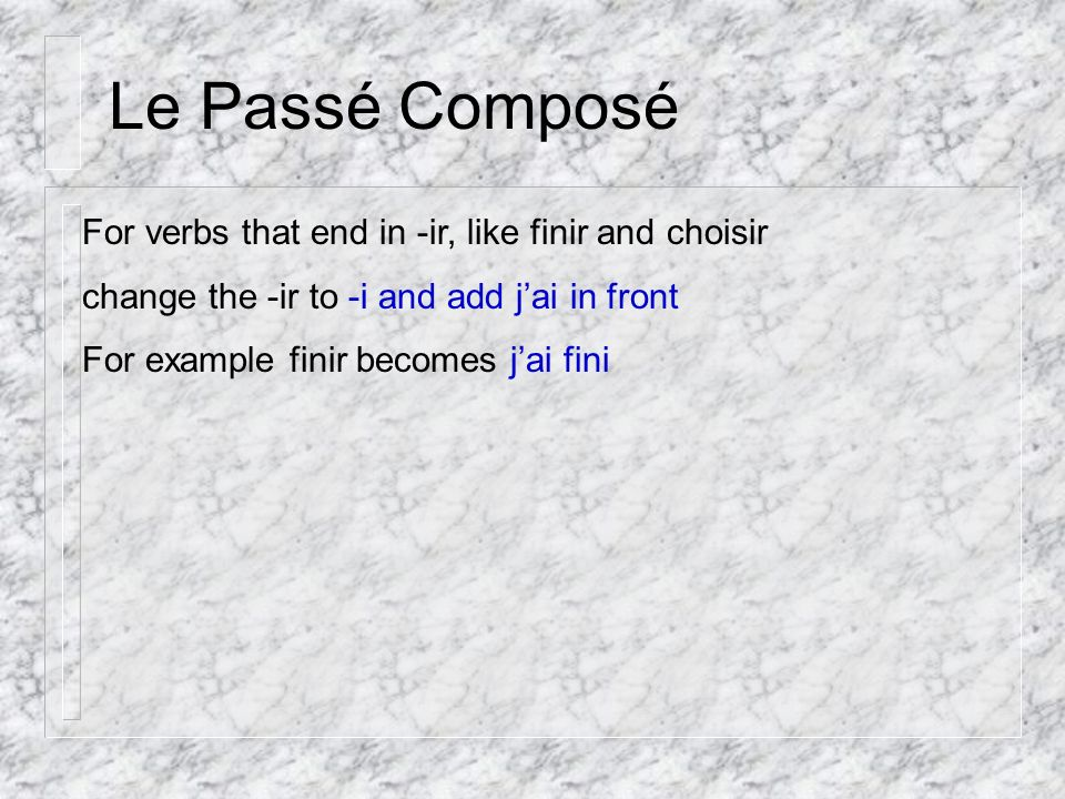 Le Passé Composé For verbs that end in -ir, like finir and choisir change the -ir to -i and add jai in front For example finir becomes jai fini
