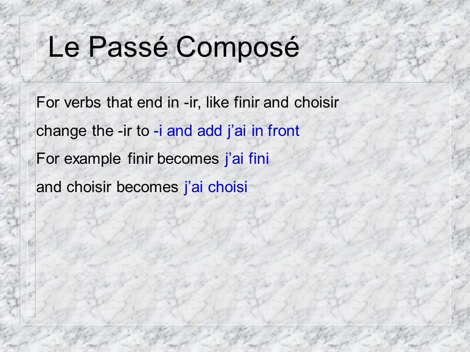 Le Passé Composé For verbs that end in -ir, like finir and choisir change the -ir to -i and add jai in front For example finir becomes jai fini and choisir becomes jai choisi