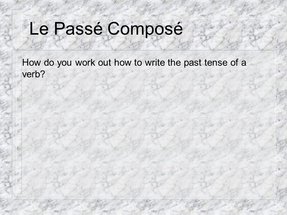 Le Passé Composé How do you work out how to write the past tense of a verb