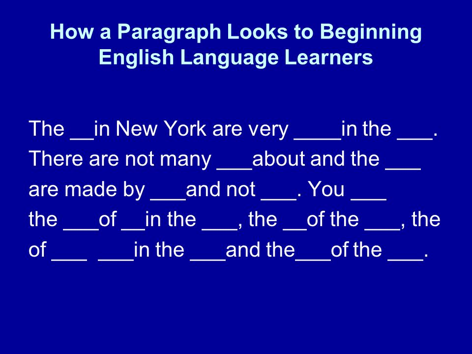 How a Paragraph Looks to Beginning English Language Learners The __in New York are very ____in the ___. There are not many ___about and the ___ are ma