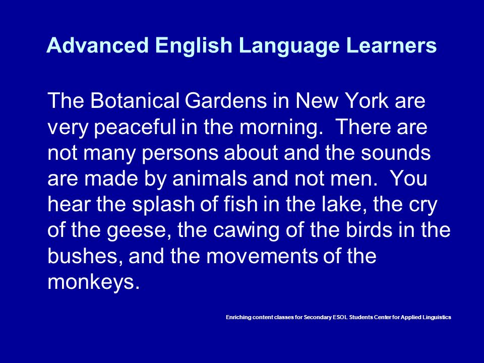 Advanced English Language Learners The Botanical Gardens in New York are very peaceful in the morning. There are not many persons about and the sounds