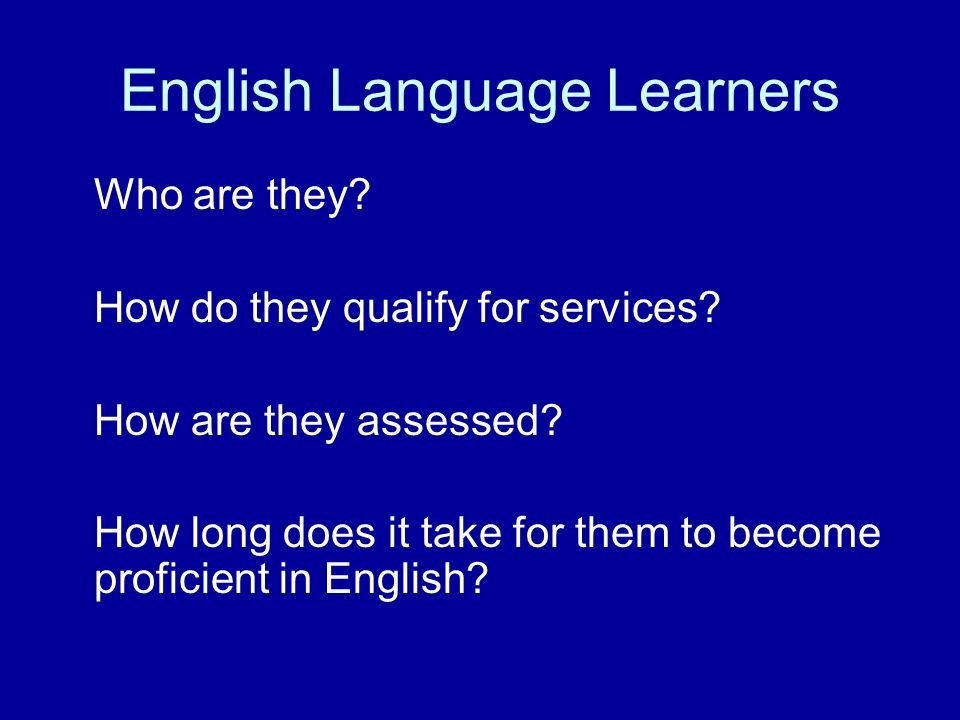 English Language Learners Who are they? How do they qualify for services? How are they assessed? How long does it take for them to become proficient i
