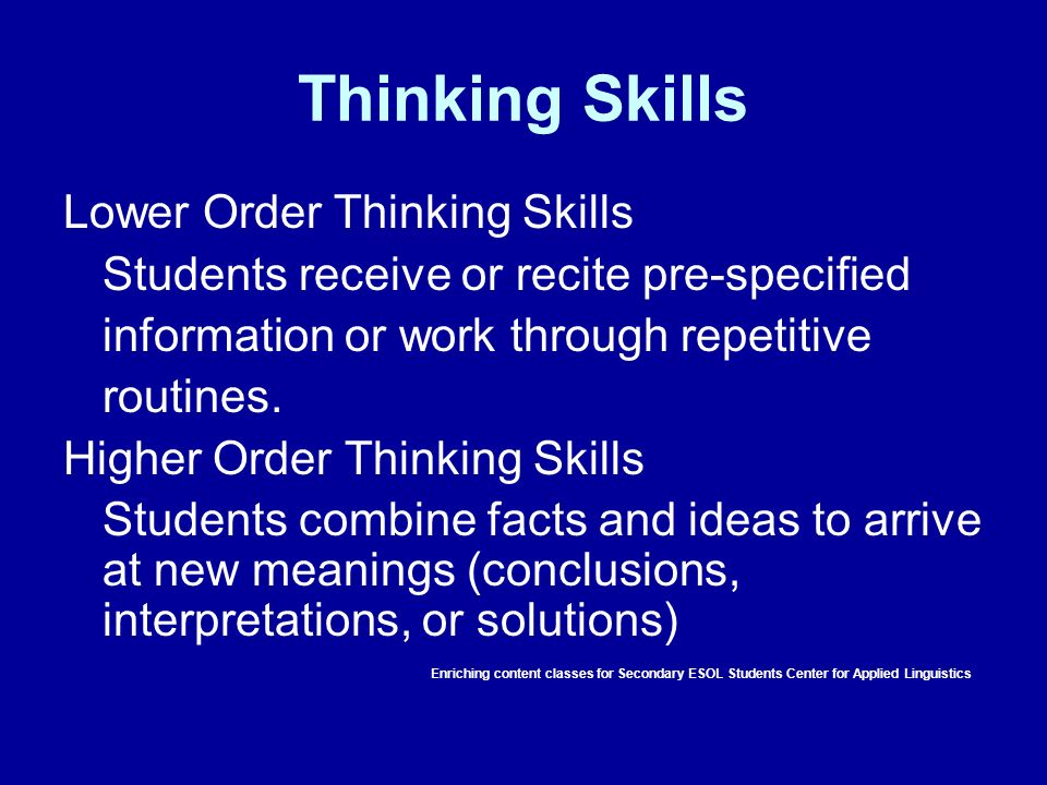 Thinking Skills Lower Order Thinking Skills Students receive or recite pre-specified information or work through repetitive routines. Higher Order Thi