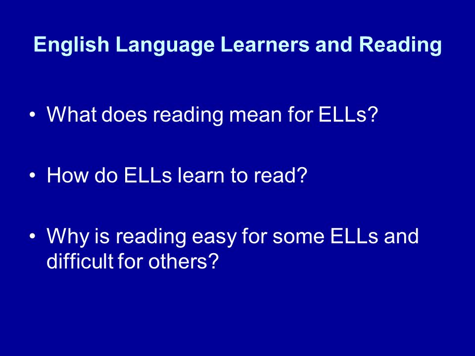 English Language Learners and Reading What does reading mean for ELLs? How do ELLs learn to read? Why is reading easy for some ELLs and difficult for