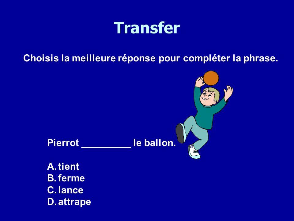 Transfer Choisis la meilleure réponse pour compléter la phrase. Pierrot _________ le ballon. A.tient B.ferme C.lance D.attrape
