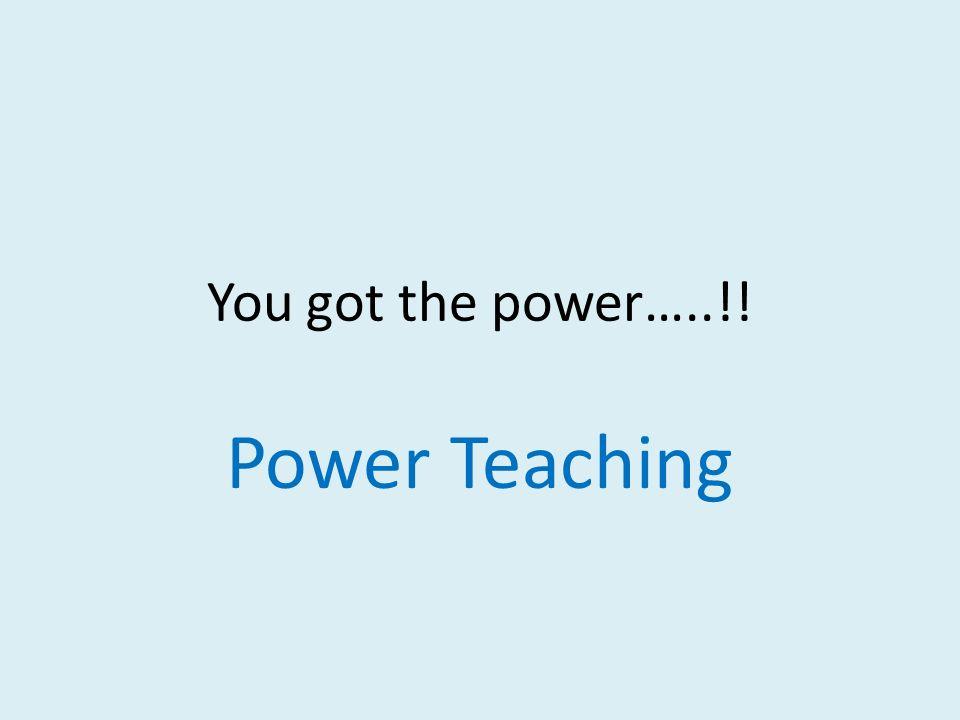 You got the power…..!! Power Teaching