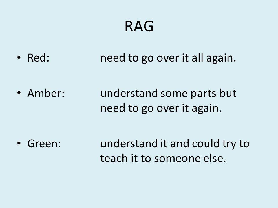 RAG Red:need to go over it all again. Amber:understand some parts but need to go over it again. Green:understand it and could try to teach it to someo