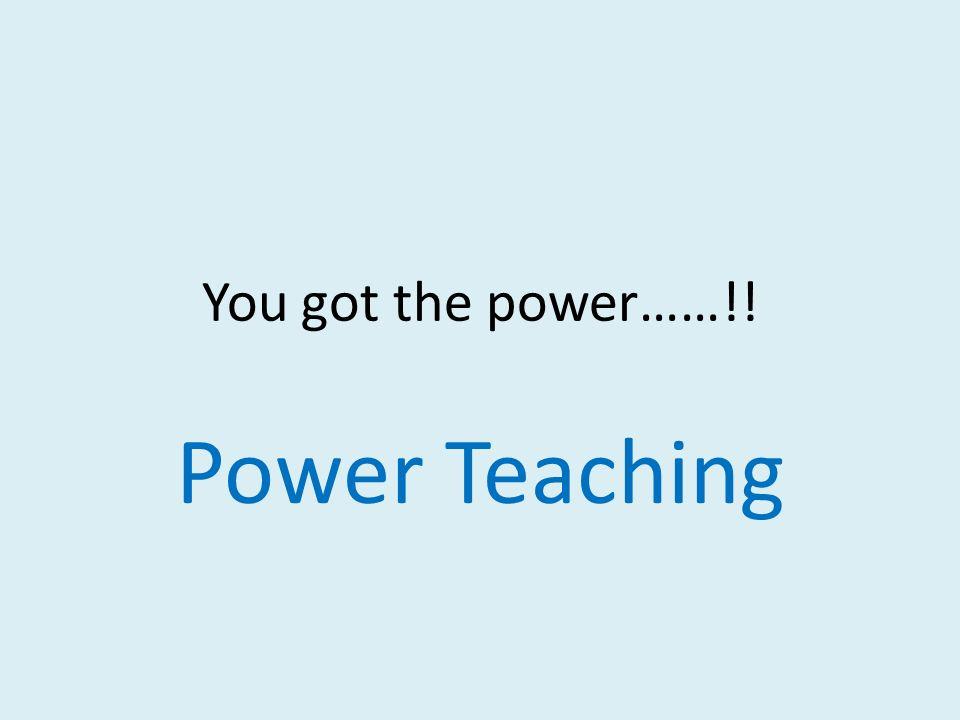 You got the power……!! Power Teaching