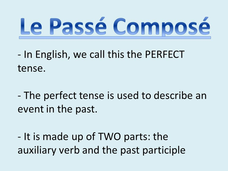 - In English, we call this the PERFECT tense. - The perfect tense is used to describe an event in the past. - It is made up of TWO parts: the auxiliar