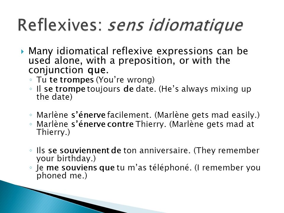 Many idiomatical reflexive expressions can be used alone, with a preposition, or with the conjunction que. Tu te trompes (Youre wrong) Il se trompe to