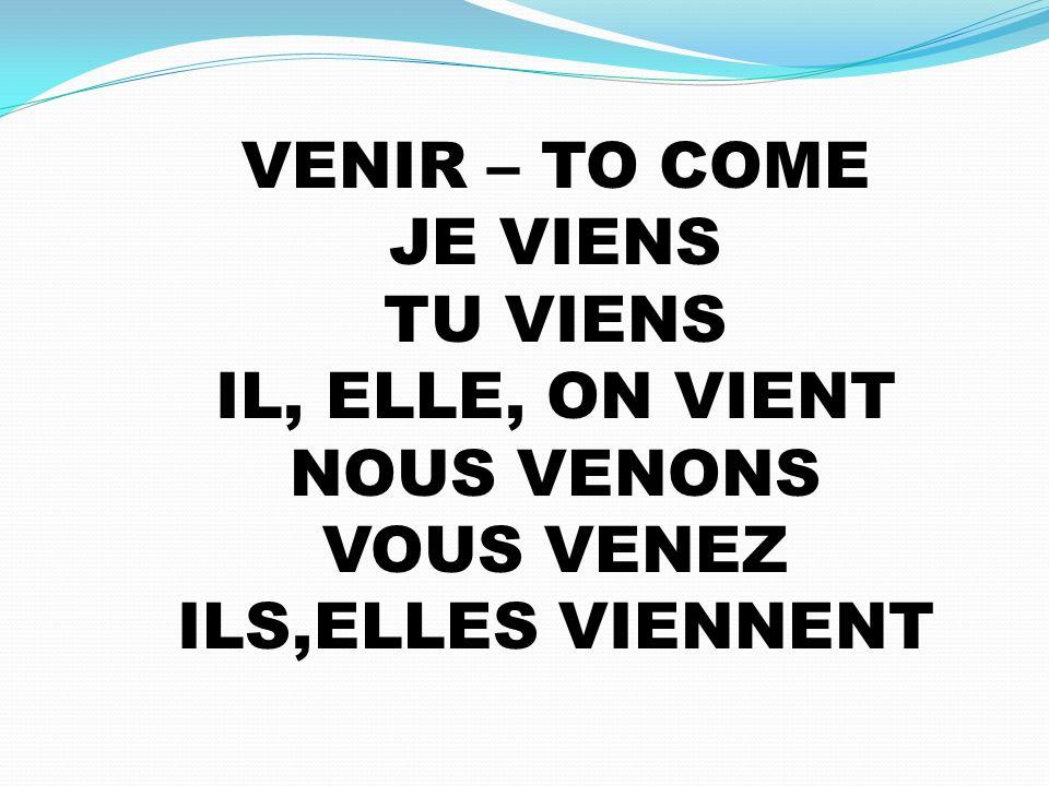VENIR – TO COME JE VIENS TU VIENS IL, ELLE, ON VIENT NOUS VENONS VOUS VENEZ ILS,ELLES VIENNENT