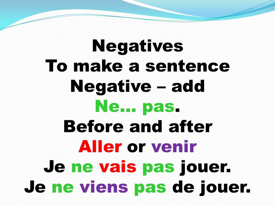 Negatives To make a sentence Negative – add Ne… pas.