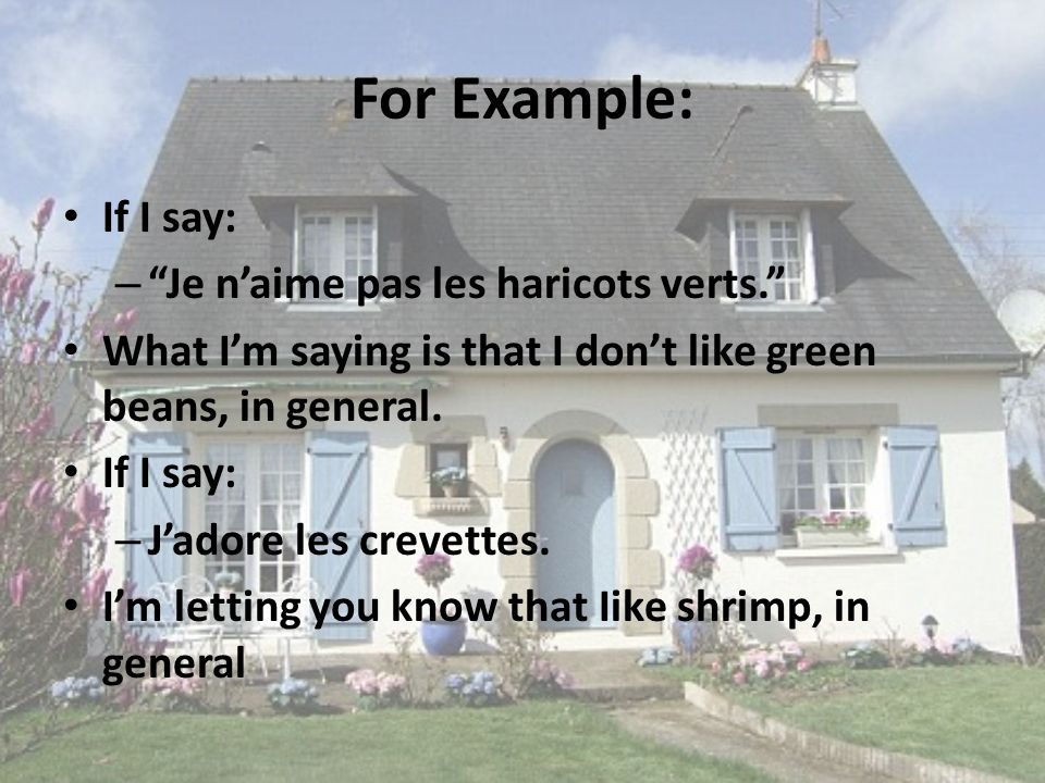 For Example: If I say: – Je naime pas les haricots verts.