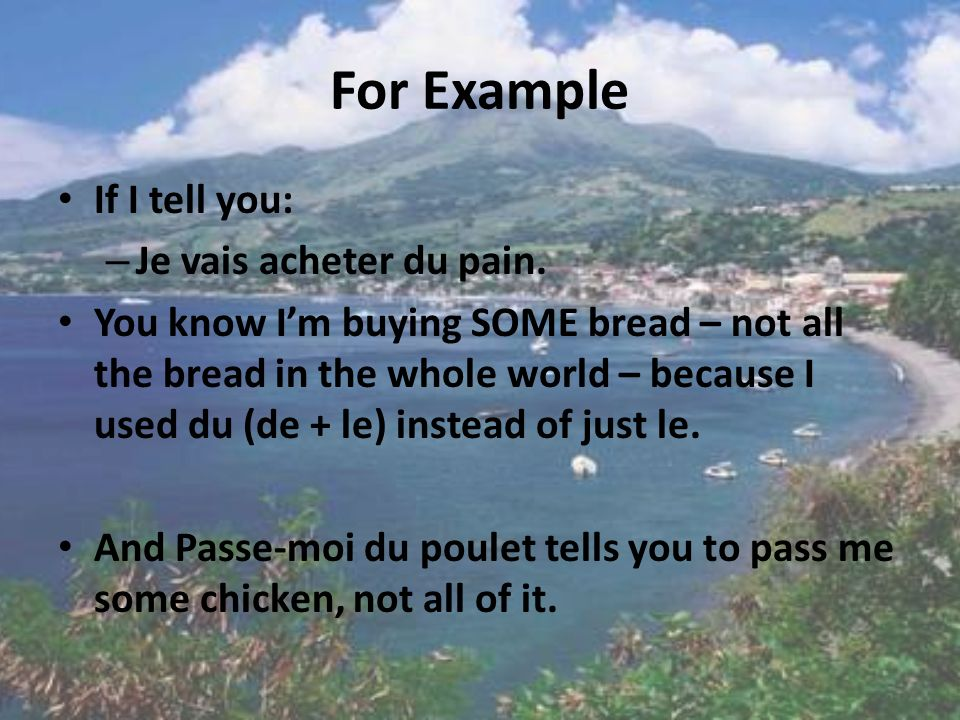 Some In order to get across the idea of some, use the partitive – this is adding de DU, DE LA, DES OR DE L You use this when talking about what you will buy, eat, order, etc.