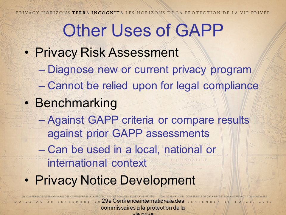 29e CONFÉRENCE INTERNATIONALE DES COMMISSAIRES À LA PROTECTION DES DONNÉES ET DE LA VIE PRIVÉE 29 th INTERNATIONAL CONFERENCE OF DATA PROTECTION AND PRIVACY COMMISSIONERS 29e Confrence internationale des commissaires à la protection de la vie prive Other Uses of GAPP Privacy Risk Assessment –Diagnose new or current privacy program –Cannot be relied upon for legal compliance Benchmarking –Against GAPP criteria or compare results against prior GAPP assessments –Can be used in a local, national or international context Privacy Notice Development