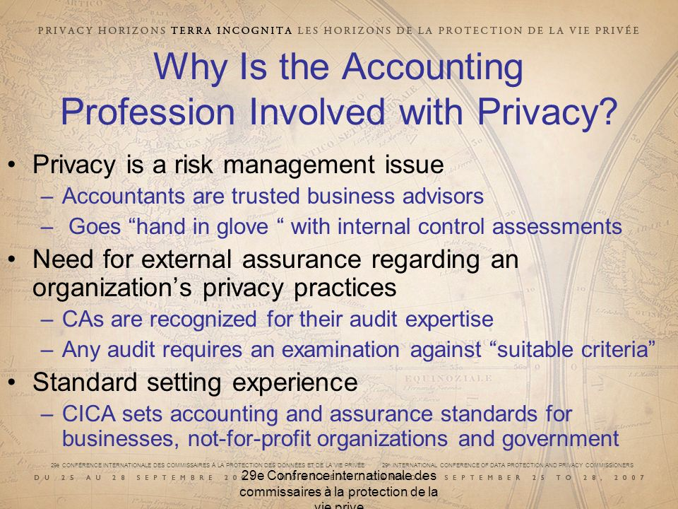 29e CONFÉRENCE INTERNATIONALE DES COMMISSAIRES À LA PROTECTION DES DONNÉES ET DE LA VIE PRIVÉE 29 th INTERNATIONAL CONFERENCE OF DATA PROTECTION AND PRIVACY COMMISSIONERS 29e Confrence internationale des commissaires à la protection de la vie prive Why Is the Accounting Profession Involved with Privacy.