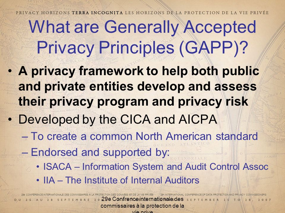 29e CONFÉRENCE INTERNATIONALE DES COMMISSAIRES À LA PROTECTION DES DONNÉES ET DE LA VIE PRIVÉE 29 th INTERNATIONAL CONFERENCE OF DATA PROTECTION AND PRIVACY COMMISSIONERS 29e Confrence internationale des commissaires à la protection de la vie prive What are Generally Accepted Privacy Principles (GAPP).