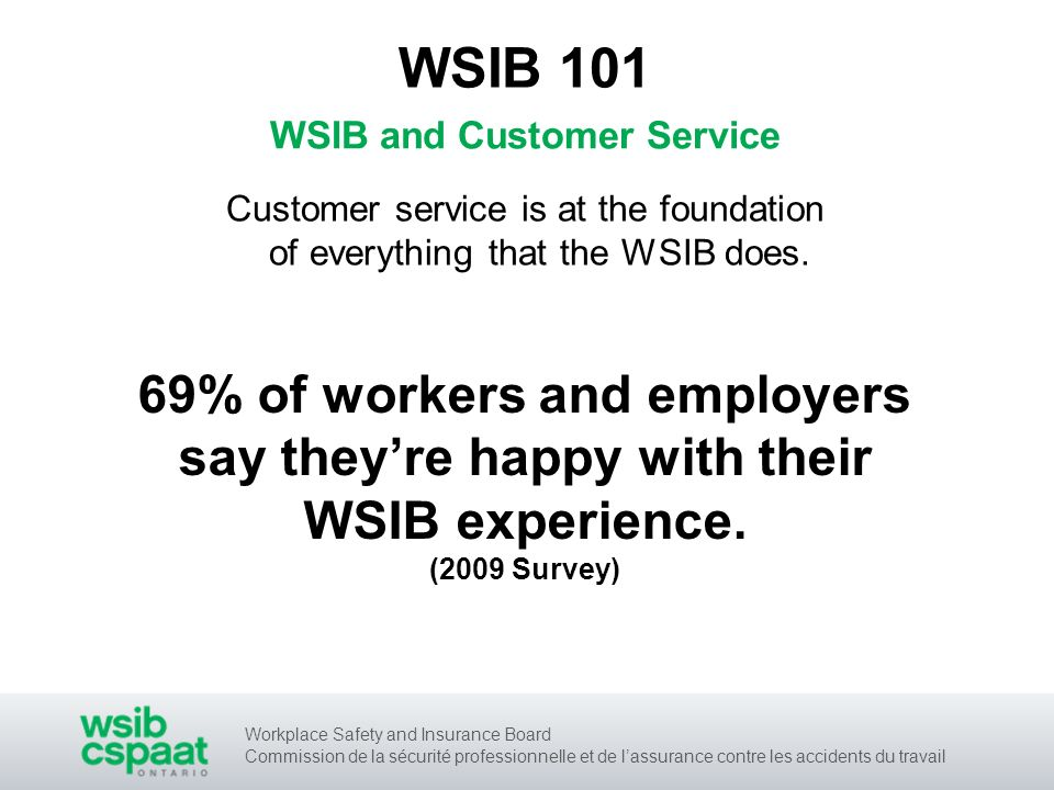 Workplace Safety and Insurance Board Commission de la sécurité professionnelle et de lassurance contre les accidents du travail WSIB and Customer Service WSIB 101 69% of workers and employers say theyre happy with their WSIB experience.