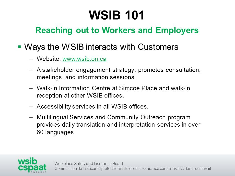 Workplace Safety and Insurance Board Commission de la sécurité professionnelle et de lassurance contre les accidents du travail Reaching out to Workers and Employers Ways the WSIB interacts with Customers –Website: www.wsib.on.ca –A stakeholder engagement strategy: promotes consultation, meetings, and information sessions.