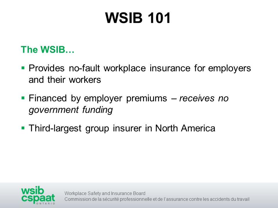 Workplace Safety and Insurance Board Commission de la sécurité professionnelle et de lassurance contre les accidents du travail WSIB 101 The WSIB… Provides no-fault workplace insurance for employers and their workers Financed by employer premiums – receives no government funding Third-largest group insurer in North America