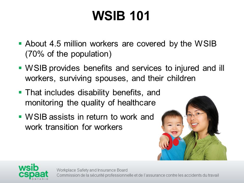 Workplace Safety and Insurance Board Commission de la sécurité professionnelle et de lassurance contre les accidents du travail WSIB 101 About 4.5 million workers are covered by the WSIB (70% of the population) WSIB provides benefits and services to injured and ill workers, surviving spouses, and their children That includes disability benefits, and monitoring the quality of healthcare WSIB assists in return to work and work transition for workers