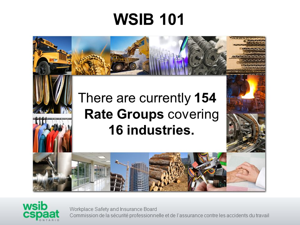 Workplace Safety and Insurance Board Commission de la sécurité professionnelle et de lassurance contre les accidents du travail WSIB 101 There are currently 154 Rate Groups covering 16 industries.