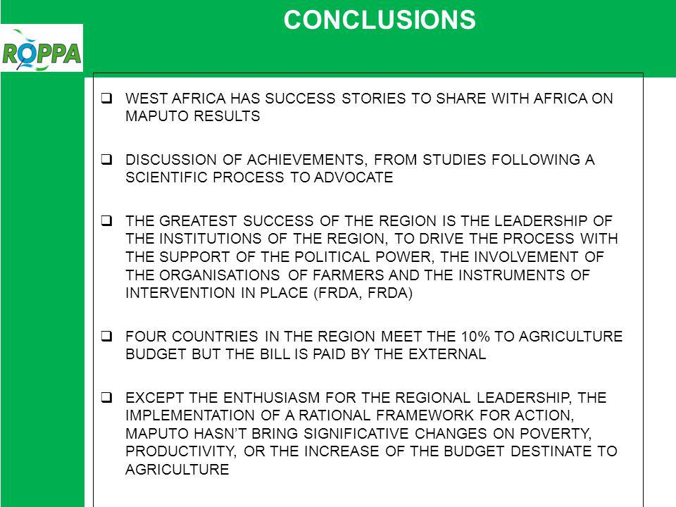 CONCLUSIONS WEST AFRICA HAS SUCCESS STORIES TO SHARE WITH AFRICA ON MAPUTO RESULTS DISCUSSION OF ACHIEVEMENTS, FROM STUDIES FOLLOWING A SCIENTIFIC PROCESS TO ADVOCATE THE GREATEST SUCCESS OF THE REGION IS THE LEADERSHIP OF THE INSTITUTIONS OF THE REGION, TO DRIVE THE PROCESS WITH THE SUPPORT OF THE POLITICAL POWER, THE INVOLVEMENT OF THE ORGANISATIONS OF FARMERS AND THE INSTRUMENTS OF INTERVENTION IN PLACE (FRDA, FRDA) FOUR COUNTRIES IN THE REGION MEET THE 10% TO AGRICULTURE BUDGET BUT THE BILL IS PAID BY THE EXTERNAL EXCEPT THE ENTHUSIASM FOR THE REGIONAL LEADERSHIP, THE IMPLEMENTATION OF A RATIONAL FRAMEWORK FOR ACTION, MAPUTO HASNT BRING SIGNIFICATIVE CHANGES ON POVERTY, PRODUCTIVITY, OR THE INCREASE OF THE BUDGET DESTINATE TO AGRICULTURE