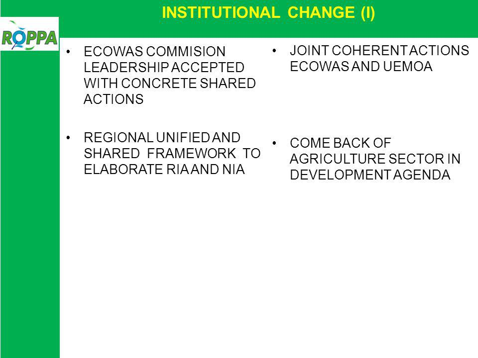 INSTITUTIONAL CHANGE (I) ECOWAS COMMISION LEADERSHIP ACCEPTED WITH CONCRETE SHARED ACTIONS REGIONAL UNIFIED AND SHARED FRAMEWORK TO ELABORATE RIA AND NIA JOINT COHERENT ACTIONS ECOWAS AND UEMOA COME BACK OF AGRICULTURE SECTOR IN DEVELOPMENT AGENDA