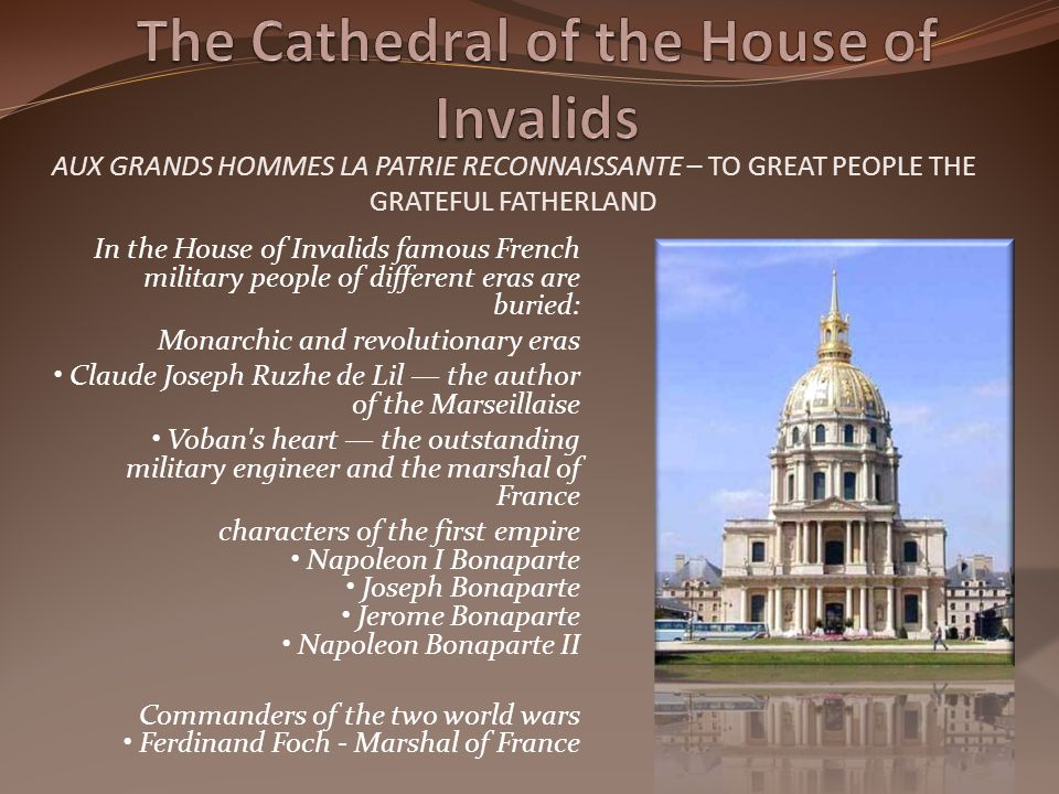 In the House of Invalids famous French military people of different eras are buried: Monarchic and revolutionary eras Claude Joseph Ruzhe de Lil the author of the Marseillaise Voban s heart the outstanding military engineer and the marshal of France characters of the first empire Napoleon I Bonaparte Joseph Bonaparte Jerome Bonaparte Napoleon Bonaparte II Commanders of the two world wars Ferdinand Foch - Marshal of France AUX GRANDS HOMMES LA PATRIE RECONNAISSANTE – TO GREAT PEOPLE THE GRATEFUL FATHERLAND