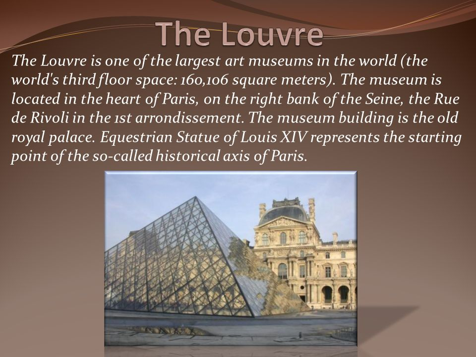The Louvre is one of the largest art museums in the world (the world s third floor space: 160,106 square meters).