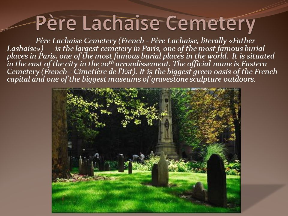 Père Lachaise Cemetery (French - Père Lachaise, literally «Father Lashaise») is the largest cemetery in Paris, one of the most famous burial places in Paris, one of the most famous burial places in the world.