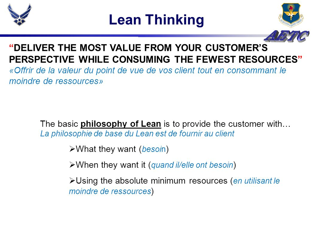 Lean Thinking DELIVER THE MOST VALUE FROM YOUR CUSTOMERS PERSPECTIVE WHILE CONSUMING THE FEWEST RESOURCES «Offrir de la valeur du point de vue de vos