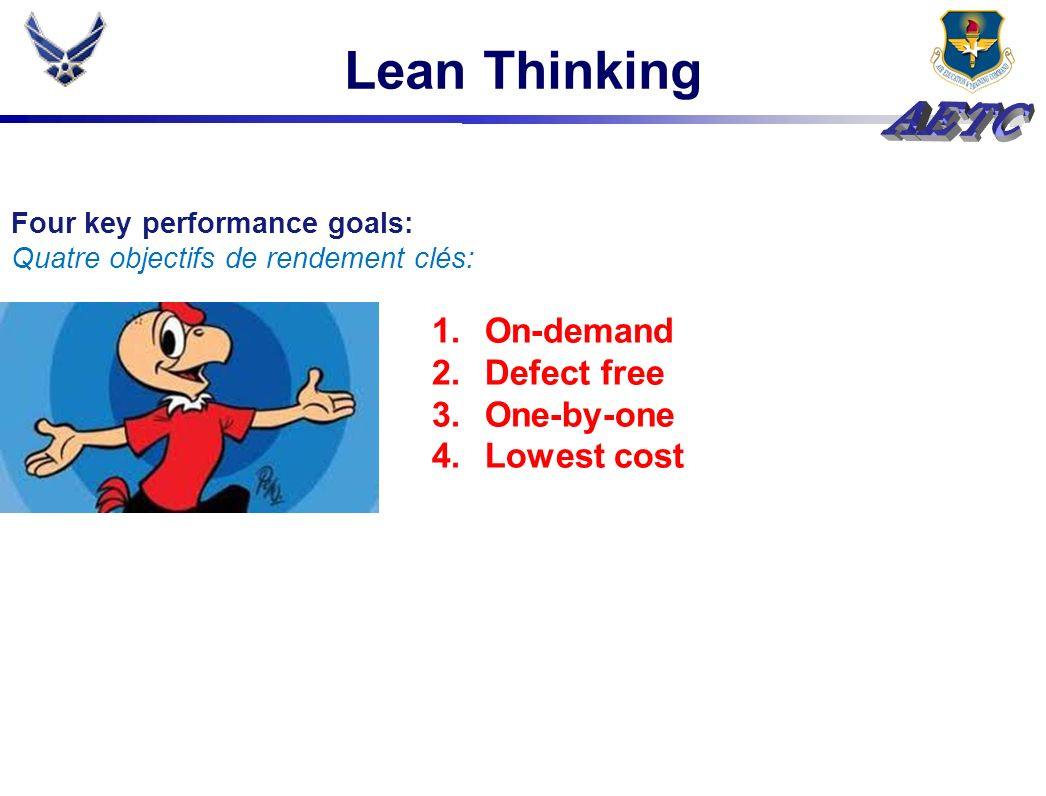 Lean Thinking Four key performance goals: Quatre objectifs de rendement clés: 1.On-demand 2.Defect free 3.One-by-one 4.Lowest cost