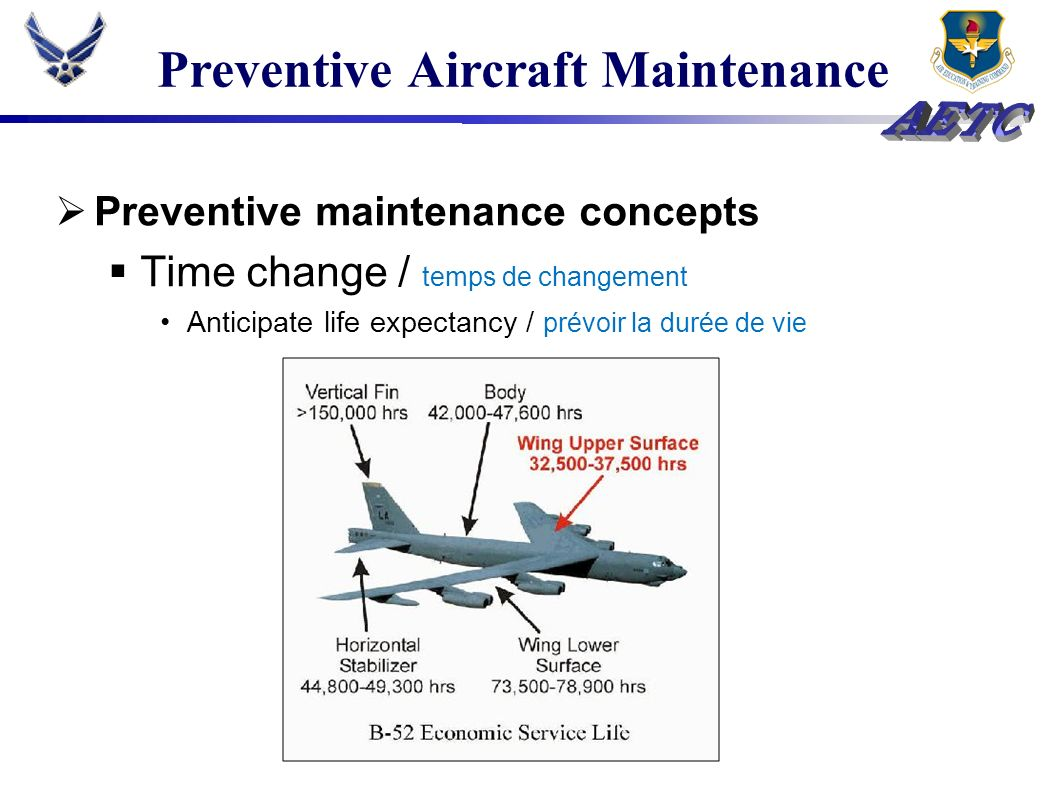 Preventive Aircraft Maintenance Purpose Track equipment lifecycles / tenir a jour durée de vie des équipements Identify and correct failure trends / rectifier les fautes récurrente Ensure personnel have reliable equipment / rassurer que le personnel a accès a des équipements fiable Minimize downtime & maximize sortie generation / rectifier le temps dimmobilisation Safely and effectively operate aircraft / opéré les avions de manière prudent et efficace