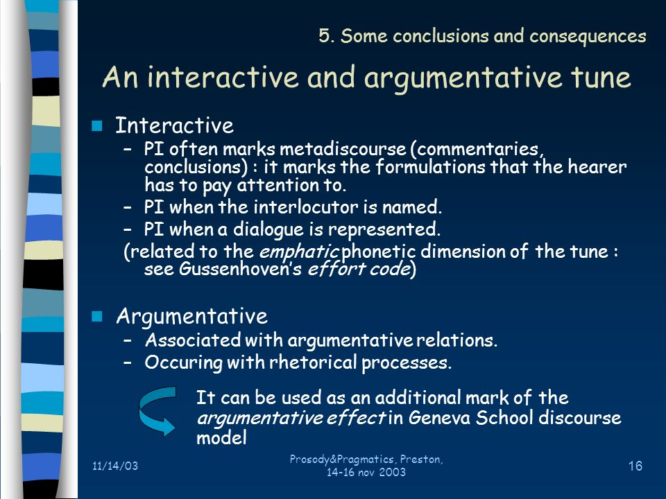 11/14/03 Prosody&Pragmatics, Preston, 14-16 nov 2003 15 Interactional framework –Journalists : PI = a confirmation demand (question) –Invited speakers : PI = an emphatic assertion PI as interpretation guide –Conclusions –Commentaries PI in polemic episods The opposing speakers is mentioned Represented Q/RE structure Contrastive structures « ce nest pas…/cest… » (it is not this/it is that) False concessions 4.