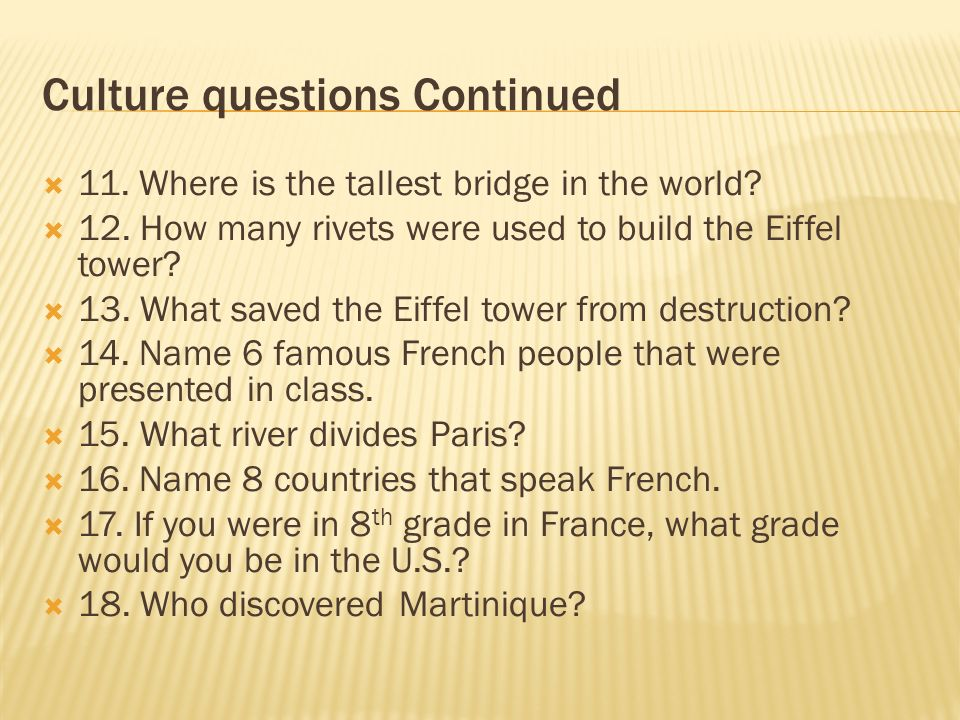Culture questions Continued 11. Where is the tallest bridge in the world? 12. How many rivets were used to build the Eiffel tower? 13. What saved the