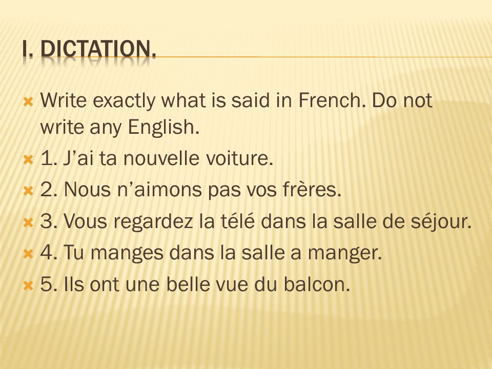 Write exactly what is said in French. Do not write any English. 1. Jai ta nouvelle voiture. 2. Nous naimons pas vos frères. 3. Vous regardez la télé d