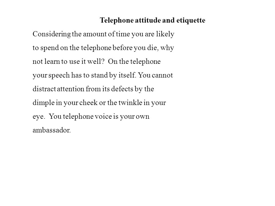 Telephone attitude and etiquette Considering the amount of time you are likely to spend on the telephone before you die, why not learn to use it well.