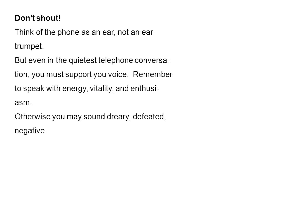 Don t shout. Think of the phone as an ear, not an ear trumpet.