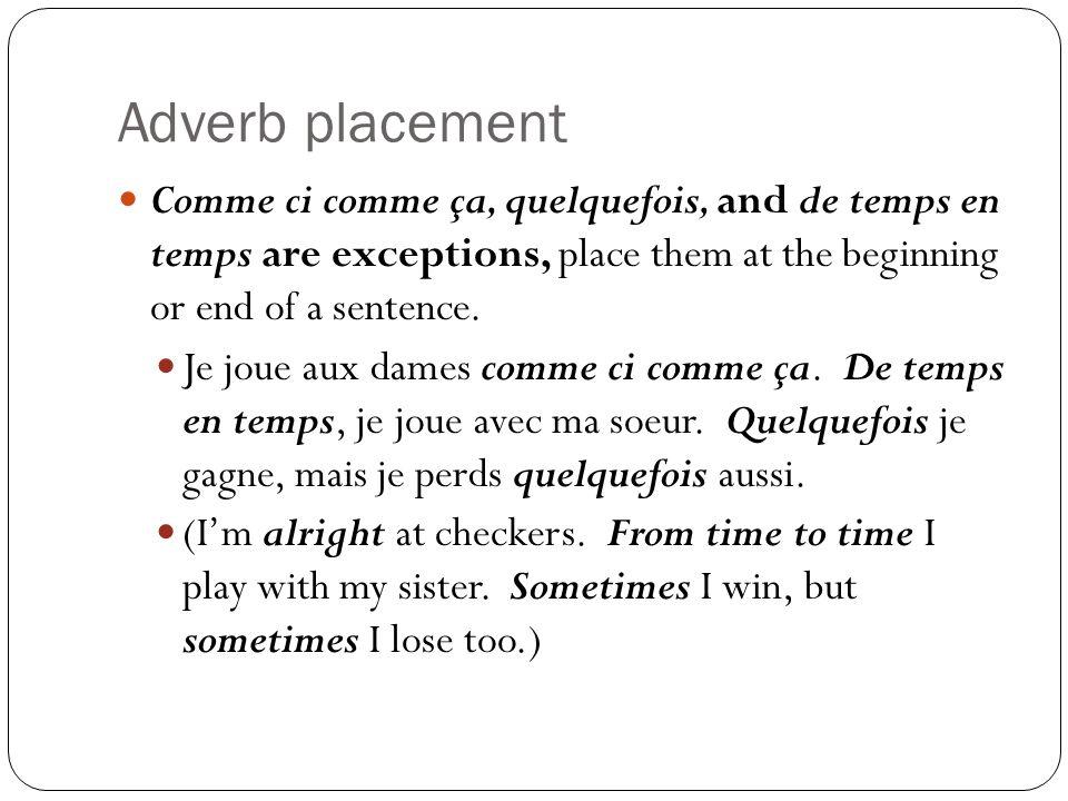 Adverb placement Comme ci comme ça, quelquefois, and de temps en temps are exceptions, place them at the beginning or end of a sentence. Je joue aux d
