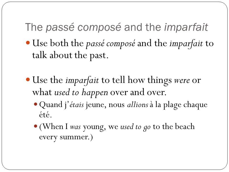The passé composé and the imparfait Use both the passé composé and the imparfait to talk about the past. Use the imparfait to tell how things were or