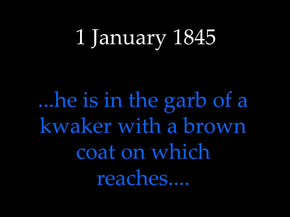 1 January 1845...he is in the garb of a kwaker with a brown coat on which reaches....