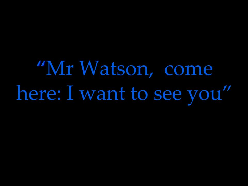 Mr Watson, come here: I want to see you