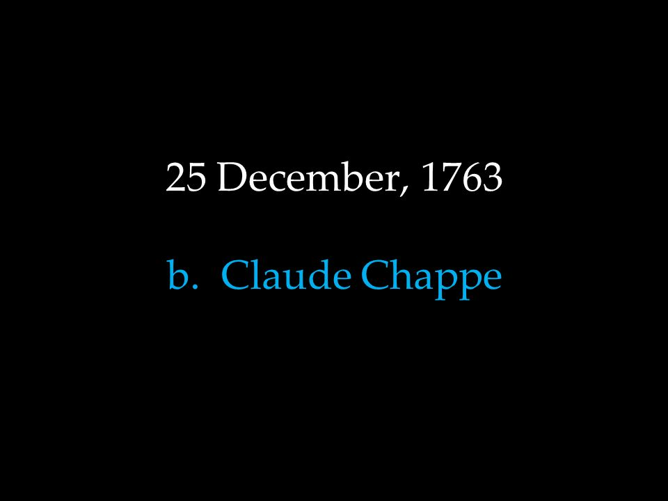 25 December, 1763 b. Claude Chappe